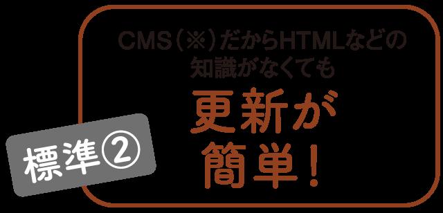 CMSだからHTMLなどの 知識がなくても更新が 簡単!